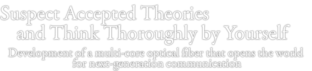 Suspect accepted theories and think thoroughly by yourself Development of a multi-core optical fiber that opens the world for next-generation communication