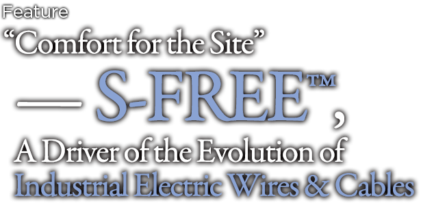 """Comfort for the Site"" — S-FREE™, A Driver of the Evolution of Industrial Electric Wires & Cables"