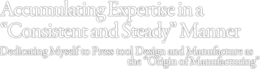 "Accumulating Expertise in a ""Consistent and Steady"" Manner Dedicating Myself to Press tool Design and Manufacture as the ""Origin of Manufacturing"""