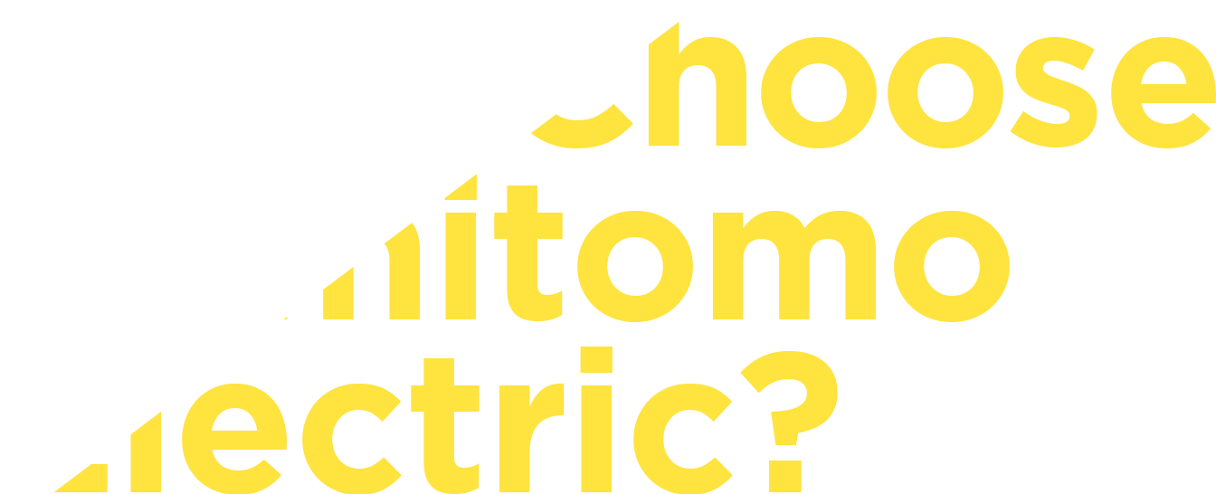Why Choose Sumitomo Electric ?